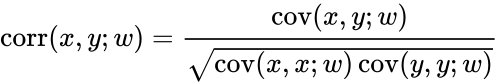 {\displaystyle \operatorname {corr} (x,y;w)={\operatorname {cov} (x,y;w) \over {\sqrt {\operatorname {cov} (x,x;w)\operatorname {cov} (y,y;w)}}}}