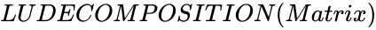 {\displaystyle LUDECOMPOSITION(Matrix)}