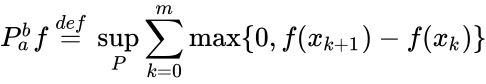 {\displaystyle P_{a}^{b}f\ {\stackrel {def}{=}}\ \sup \limits _{P}\sum \limits _{k=0}^{m}\max\{0,f(x_{k+1})-f(x_{k})\}}