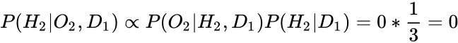 {\displaystyle P(H_{2}|O_{2},D_{1})\propto P(O_{2}|H_{2},D_{1})P(H_{2}|D_{1})=0*{\frac {1}{3}}=0}
