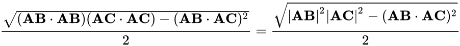 {\displaystyle {\frac {\sqrt {(\mathbf {AB} \cdot \mathbf {AB} )(\mathbf {AC} \cdot \mathbf {AC} )-(\mathbf {AB} \cdot \mathbf {AC} )^{2}}}{2}}={\frac {\sqrt {|\mathbf {AB} |^{2}|\mathbf {AC} |^{2}-(\mathbf {AB} \cdot \mathbf {AC} )^{2}}}{2}}}