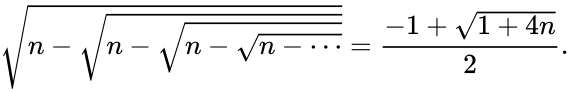 {\displaystyle {\sqrt {n-{\sqrt {n-{\sqrt {n-{\sqrt {n-\cdots }}}}}}}}={\frac {-1+{\sqrt {1+4n}}}{2}}.}