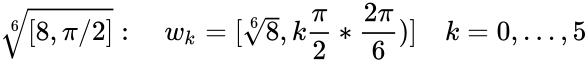 {\displaystyle {\sqrt[{6}]{[8,\pi /2]}}:\quad w_{k}=[{\sqrt[{6}]{8}},k{\frac {\pi }{2}}*{\frac {2\pi }{6}})]\quad k=0,\ldots ,5}