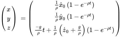 {\displaystyle {\begin{pmatrix}x\\y\\z\end{pmatrix}}\ ={\begin{pmatrix}{\frac {1}{\rho }}{\dot {x}}_{0}\left(1-{e}^{-\rho t}\right)\\{\frac {1}{\rho }}{\dot {y}}_{0}\left(1-{e}^{-\rho t}\right)\\{\frac {-g}{\rho }}t+{\frac {1}{\rho }}\left({\dot {z}}_{0}+{\frac {g}{\rho }}\right)\left(1-{e}^{-\rho t}\right)\end{pmatrix}}\ }