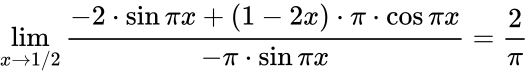 {\displaystyle \lim _{x\to 1/2}{\frac {-2\cdot \sin {\pi x}+(1-2x)\cdot \pi \cdot \cos {\pi x}}{-\pi \cdot \sin {\pi x}}}={\frac {2}{\pi }}}