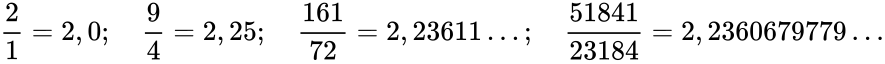{\displaystyle {\displaystyle {\frac {2}{1}}=2,0;\quad {\frac {9}{4}}=2,25;\quad {\frac {161}{72}}=2,23611\dots ;\quad {\frac {51841}{23184}}=2,2360679779\ldots }}