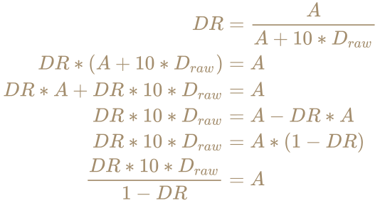 \color [rgb]{0.6392156862745098,0.5529411764705883,0.42745098039215684}{\begin{aligned}DR&={A \over A+10*D_{raw}}\\DR*(A+10*D_{raw})&=A\\DR*A+DR*10*D_{raw}&=A\\DR*10*D_{raw}&=A-DR*A\\DR*10*D_{raw}&=A*(1-DR)\\{DR*10*D_{raw} \over 1-DR}&=A\end{aligned}}