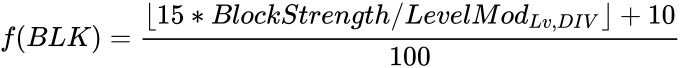 {\displaystyle f(BLK)={\frac {\lfloor 15*BlockStrength/LevelMod_{Lv,DIV}\rfloor +10}{100}}}