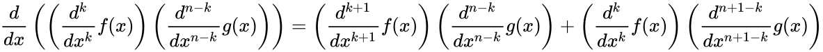 {\displaystyle {\frac {d}{dx}}\left(\left({\frac {d^{k}}{dx^{k}}}f(x)\right)\left({\frac {d^{n-k}}{dx^{n-k}}}g(x)\right)\right)=\left({\frac {d^{k+1}}{dx^{k+1}}}f(x)\right)\left({\frac {d^{n-k}}{dx^{n-k}}}g(x)\right)+\left({\frac {d^{k}}{dx^{k}}}f(x)\right)\left({\frac {d^{n+1-k}}{dx^{n+1-k}}}g(x)\right)}