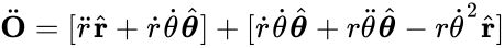 {\displaystyle {\ddot {\mathbf {O}}}=[{\ddot {r}}{\hat {\mathbf {r}}}+{\dot {r}}{\dot {\theta }}{\hat {\boldsymbol {\theta }}}]+[{\dot {r}}{\dot {\theta }}{\hat {\boldsymbol {\theta }}}+r{\ddot {\theta }}{\hat {\boldsymbol {\theta }}}-r{\dot {\theta }}^{2}{\hat {\mathbf {r}}}]}