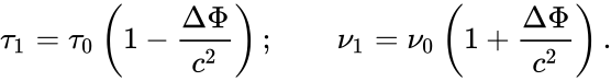 {\displaystyle \tau _{1}=\tau _{0}\left(1-{\frac {\Delta \Phi }{c^{2}}}\right);\qquad \nu _{1}=\nu _{0}\left(1+{\frac {\Delta \Phi }{c^{2}}}\right).}