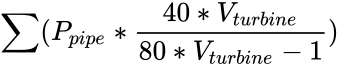 {\displaystyle \sum (P_{pipe}*{\frac {40*V_{turbine}}{80*V_{turbine}-1}})}