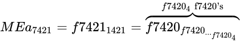 {\displaystyle MEa_{7421}=f7421_{1421}=\overbrace {f7420_{f7420_{..._{f7420_{4}}}}} ^{f7420_{4}{\text{ f7420's}}}}