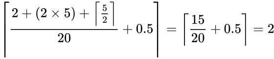 {\displaystyle \left\lceil {\frac {2+(2\times 5)+\left\lceil {\frac {5}{2}}\right\rceil }{20}}+0.5\right\rceil =\left\lceil {\frac {15}{20}}+0.5\right\rceil =2}