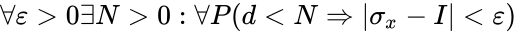 {\displaystyle \forall \varepsilon >0\exists N>0:\forall P(d<N\Rightarrow |\sigma _{x}-I|<\varepsilon )}