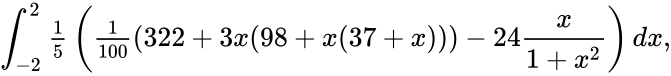 {\displaystyle \int _{-2}^{2}{\tfrac {1}{5}}\left({\tfrac {1}{100}}(322+3x(98+x(37+x)))-24{\frac {x}{1+x^{2}}}\right)dx,}