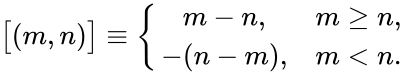 {\displaystyle {\bigl [}(m,n){\bigr ]}\equiv \left\{{\begin{matrix}m-n,&m\geq n,\\-(n-m),&m<n.\\\end{matrix}}\right.}