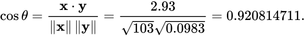 {\displaystyle \cos \theta ={\frac {{\mathbf {x}}\cdot {\mathbf {y}}}{\left\|{\mathbf {x}}\right\|\left\|{\mathbf {y}}\right\|}}={\frac {2.93}{{\sqrt {103}}{\sqrt {0.0983}}}}=0.920814711.}