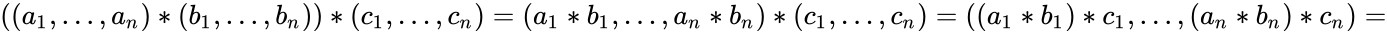 {\displaystyle ((a_{1},\dots ,a_{n})*(b_{1},\dots ,b_{n}))*(c_{1},\dots ,c_{n})=(a_{1}*b_{1},\dots ,a_{n}*b_{n})*(c_{1},\dots ,c_{n})=((a_{1}*b_{1})*c_{1},\dots ,(a_{n}*b_{n})*c_{n})=}