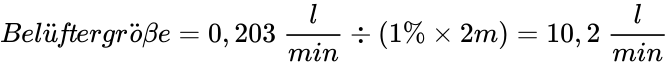 {\displaystyle Bel{\ddot {u}}{\mathit {ft}}ergr{\mathit {{\ddot {o}}\beta }}e=0,203\ {\frac {l}{min}}\div (1\%\times 2m)=10,2\ {\frac {l}{min}}}
