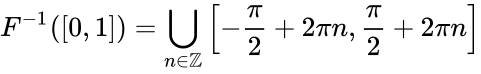 {\displaystyle F^{-1}([0,1])=\bigcup \limits _{n\in \mathbb {Z} }\left[-{\frac {\pi }{2}}+2\pi n,{\frac {\pi }{2}}+2\pi n\right]}