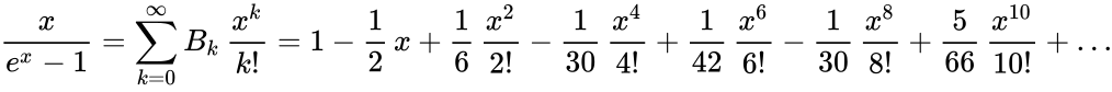 {\displaystyle {\frac {x}{e^{x}-1}}=\sum _{k=0}^{\infty }B_{k}\,{\frac {x^{k}}{k!}}=1-{\frac {1}{2}}\,x+{\frac {1}{6}}\,{\frac {x^{2}}{2!}}-{\frac {1}{30}}\,{\frac {x^{4}}{4!}}+{\frac {1}{42}}\,{\frac {x^{6}}{6!}}-{\frac {1}{30}}\,{\frac {x^{8}}{8!}}+{\frac {5}{66}}\,{\frac {x^{10}}{10!}}+\ldots }