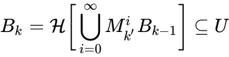 {\displaystyle B_{k}={\mathcal {H}}{\biggl [}\bigcup _{i=0}^{\infty }M_{k'}^{i}B_{k-1}{\biggr ]}\subseteq U}
