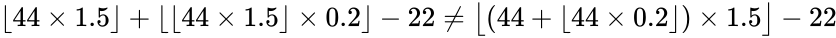 {\displaystyle \lfloor 44\times 1.5\rfloor +\lfloor \lfloor 44\times 1.5\rfloor \times 0.2\rfloor -22\neq {\big \lfloor }(44+\lfloor 44\times 0.2\rfloor )\times 1.5{\big \rfloor }-22}