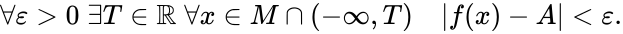 {\displaystyle \forall \varepsilon >0\;\exists T\in \mathbb {R} \;\forall x\in M\cap (-\infty ,T)\quad |f(x)-A|<\varepsilon .}