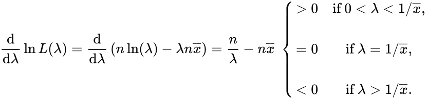 {\displaystyle {\frac {\mathrm {d} }{\mathrm {d} \lambda }}\ln L(\lambda )={\frac {\mathrm {d} }{\mathrm {d} \lambda }}\left(n\ln(\lambda )-\lambda n{\overline {x}}\right)={n \over \lambda }-n{\overline {x}}\ \left\{{\begin{matrix}>0&{\mbox{if}}\ 0<\lambda <1/{\overline {x}},\\\\=0&{\mbox{if}}\ \lambda =1/{\overline {x}},\\\\<0&{\mbox{if}}\ \lambda >1/{\overline {x}}.\end{matrix}}\right.}