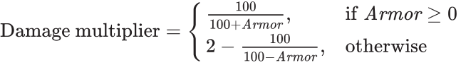 {\displaystyle \pagecolor {White}\color {Black}{\rm {Damage\ multiplier}}={\begin{cases}{100 \over 100+{\it {Armor}}},&{\rm {if\ }}{\it {Armor}}\geq 0\\2-{100 \over 100-{\it {Armor}}},&{\rm {otherwise}}\end{cases}}}