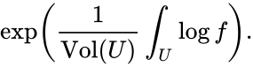 {\displaystyle \exp \left({\frac {1}{{\hbox{Vol}}(U)}}\int _{U}\log f\right).}