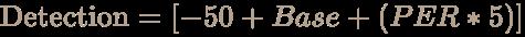 \color [rgb]{0.7058823529411765,0.6274509803921569,0.5490196078431373}{\text{Detection}}=[-50+Base+(PER*5)]