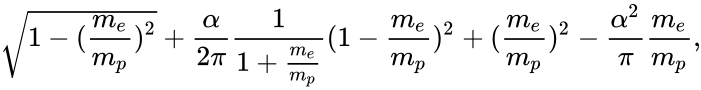 {\displaystyle {\sqrt {1-({\frac {m_{e}}{m_{p}}})^{2}}}+{\frac {\alpha }{2\pi }}{\frac {1}{1+{\frac {m_{e}}{m_{p}}}}}(1-{\frac {m_{e}}{m_{p}}})^{2}+({\frac {m_{e}}{m_{p}}})^{2}-{\frac {\alpha ^{2}}{\pi }}{\frac {m_{e}}{m_{p}}},}