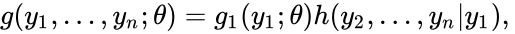 {\displaystyle g(y_{1},\dots ,y_{n};\theta )=g_{1}(y_{1};\theta )h(y_{2},\dots ,y_{n}|y_{1}),\,}