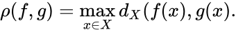 {\displaystyle \rho (f,g)=\max _{x\in X}d_{X}(f(x),g(x).}
