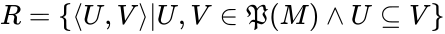 {\displaystyle R=\{\langle U,V\rangle |U,V\in {\mathfrak {P}}(M)\wedge U\subseteq V\}}
