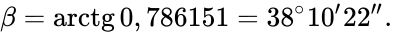{\displaystyle \beta =\mathrm {arctg} \,0,786151=38^{\circ }10'22''.}