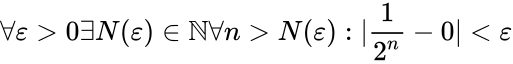 {\displaystyle \forall \varepsilon >0\exists N(\varepsilon )\in \mathbb {N} \forall n>N(\varepsilon ):|{\frac {1}{2^{n}}}-0|<\varepsilon }