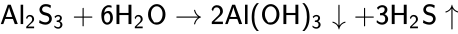 {\displaystyle {\mathsf {Al_{2}S_{3}+6H_{2}O\rightarrow 2Al(OH)_{3}\downarrow +3H_{2}S\uparrow }}}