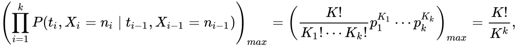 {\displaystyle \left(\prod _{i=1}^{k}P(t_{i},X_{i}=n_{i}\mid t_{i-1},X_{i-1}=n_{i-1})\right)_{max}=\left({\frac {K!}{K_{1}!\cdots K_{k}!}}p_{1}^{K_{1}}\cdots p_{k}^{K_{k}}\right)_{max}={\frac {K!}{K^{k}}},}