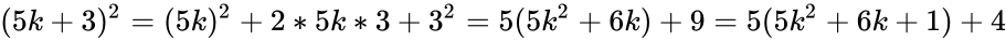 {\displaystyle (5k+3)^{2}=(5k)^{2}+2*5k*3+3^{2}=5(5k^{2}+6k)+9=5(5k^{2}+6k+1)+4}