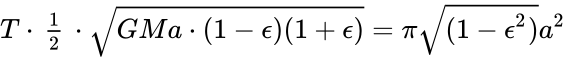 {\displaystyle T\cdot {\begin{matrix}{\frac {1}{2}}\end{matrix}}\cdot {\sqrt {GMa\cdot (1-\epsilon )(1+\epsilon )}}=\pi {\sqrt {(1-\epsilon ^{2})}}a^{2}}