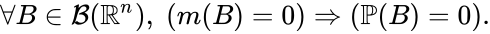 {\displaystyle \forall B\in {\mathcal {B}}(\mathbb {R} ^{n}),\;(m(B)=0)\Rightarrow (\mathbb {P} (B)=0).}