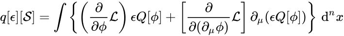 {\displaystyle q[\epsilon ][{\mathcal {S}}]=\int \left\{\left({\frac {\partial }{\partial \phi }}{\mathcal {L}}\right)\epsilon Q[\phi ]+\left[{\frac {\partial }{\partial (\partial _{\mu }\phi )}}{\mathcal {L}}\right]\partial _{\mu }(\epsilon Q[\phi ])\right\}\,\mathrm {d} ^{n}x}