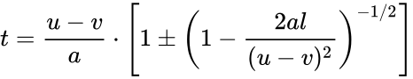 {\displaystyle t={\frac {u-v}{a}}\cdot \left[1\pm \left(1-{\frac {2al}{(u-v)^{2}}}\right)^{-1/2}\right]}