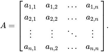 {\displaystyle A={\begin{bmatrix}a_{1,1}&a_{1,2}&\dots &a_{1,n}\\a_{2,1}&a_{2,2}&\dots &a_{2,n}\\\vdots &\vdots &\ddots &\vdots \\a_{n,1}&a_{n,2}&\dots &a_{n,n}\end{bmatrix}}.\,}