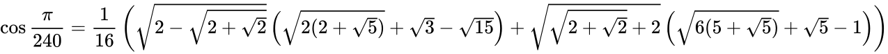 {\displaystyle \cos {\frac {\pi }{240}}={\frac {1}{16}}\left({\sqrt {2-{\sqrt {2+{\sqrt {2}}}}}}\left({\sqrt {2(2+{\sqrt {5}})}}+{\sqrt {3}}-{\sqrt {15}}\right)+{\sqrt {{\sqrt {2+{\sqrt {2}}}}+2}}\left({\sqrt {6(5+{\sqrt {5}})}}+{\sqrt {5}}-1\right)\right)}