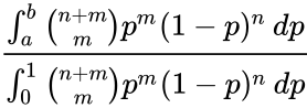 {\displaystyle {\frac {\int _{a}^{b}{n+m \choose m}p^{m}(1-p)^{n}\,dp}{\int _{0}^{1}{n+m \choose m}p^{m}(1-p)^{n}\,dp}}\!}