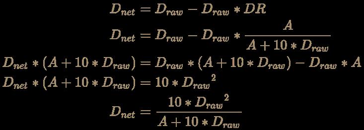 \color [rgb]{0.6392156862745098,0.5529411764705883,0.42745098039215684}{\begin{aligned}D_{net}&=D_{raw}-D_{raw}*DR\\D_{net}&=D_{raw}-D_{raw}*{A \over A+10*D_{raw}}\\D_{net}*(A+10*D_{raw})&=D_{raw}*(A+10*D_{raw})-D_{raw}*A\\D_{net}*(A+10*D_{raw})&=10*{D_{raw}}^{2}\\D_{net}&={10*{D_{raw}}^{2} \over A+10*D_{raw}}\end{aligned}}